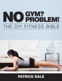 No Gym? No Problem!: The DIY Fitness Bible : The Home Fitness Bible, Paperback / softback Book