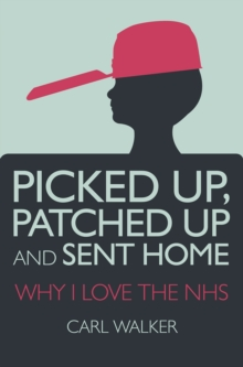 Picked Up, Patched Up and Sent Home : Why I Love the NHS, Paperback Book