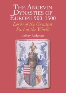 The Angevin Dynasties of Europe 900-1500 : Lords of the Greatest Part of the World, Hardback Book