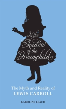 In the Shadow of the Dreamchild : The Myth and Reality of Lewis Carroll, Paperback Book