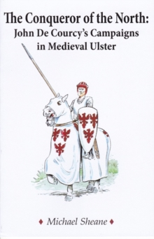 The Conqueror of the North : John de Courcy's Campaigns in Medieval Ulster, Paperback / softback Book
