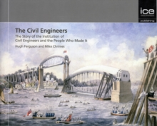 The Civil Engineers : The Story of the Institution of Civil Engineers and the People Who Made It, Hardback Book