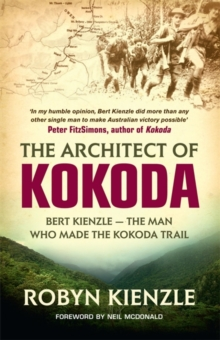 The Architect of Kokoda : Bert Kienzle - The Man Who Made the Kokoda Trail, Paperback / softback Book