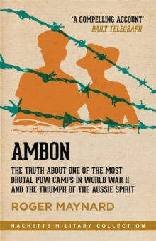 Ambon : The Truth About One of the Most Brutal POW Camps in World War II and the Triumph of the Aussie Spirit, Paperback Book