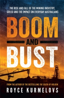 Boom and Bust : The rise and fall of the mining industry, greed and the impact on everyday Australians, Paperback / softback Book