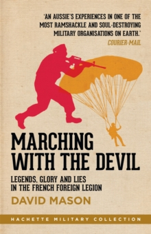 Marching with the Devil : Legends, Glory and Lies in the French Foreign Legion, Paperback / softback Book