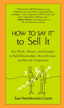 How to Say it to Sell it : Key Words, Phrases, and Strategies to Build Relationships, Boost Revenue, and Beat the Competition, Paperback / softback Book