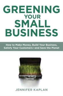 Greening Your Small Business : How to Make Money, Build Your Business, Satisfy Your Customers - and Save the Planet, Paperback / softback Book