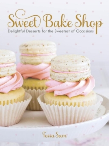 Sweet Bake Shop : Delightful Desserts for the Sweetest of Occasions, Hardback Book