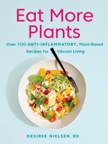 Eat More Plants : Over 100 Anti-Inflammatory, Plant-Based Recipes for Vibrant Living, Paperback / softback Book
