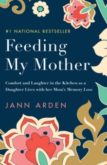 Feeding My Mother : Comfort and Laughter in the Kitchen as a Daughter Lives with her Mom's Memory Loss, Paperback / softback Book