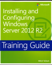 Installing and Configuring Windows Server (R) 2012 R2 : Training Guide, Paperback Book