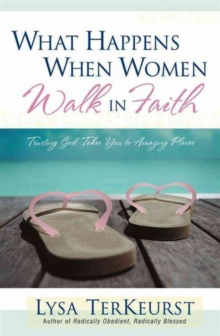 What Happens When Women Walk in Faith : Trusting God Takes You to Amazing Places, Paperback / softback Book