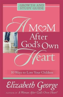 A Mom After God's Own Heart Growth and Study Guide : 10 Ways to Love Your Children, Paperback Book