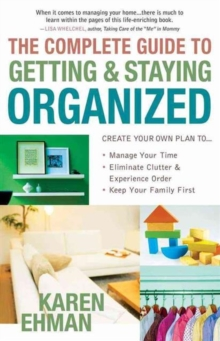 The Complete Guide to Getting and Staying Organized : *Manage Your Time *Eliminate Clutter and Experience Order *Keep Your Family First, Paperback / softback Book