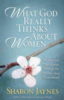 What God Really Thinks About Women : Finding Your Significance Through the Women Jesus Encountered, Paperback Book