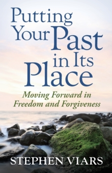 Putting Your Past in Its Place : Moving Forward in Freedom and Forgiveness, Paperback / softback Book