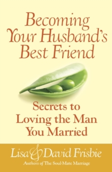 Becoming Your Husband's Best Friend : Secrets to Loving the Man You Married, Paperback / softback Book