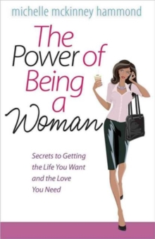 The Power of Being a Woman : Secrets to Getting the Life You Want and the Love You Need, Paperback / softback Book