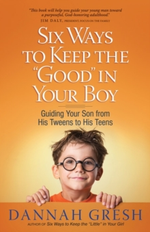 "Six Ways to Keep the ""Good"" in Your Boy : Guiding Your Son from His Tweens to His Teens, Paperback Book"
