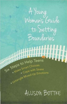 A Young Woman's Guide to Setting Boundaries : Six Steps to Help Teens *Make Smart Choices *Cope with Stress * Untangle Mixed-Up Emotions, Paperback / softback Book