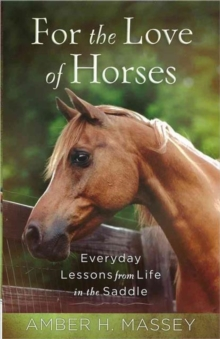 For the Love of Horses : Everyday Lessons from Life in the Saddle, Paperback / softback Book
