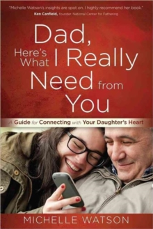 Dad, Here's What I Really Need from You : A Guide for Connecting with Your Daughter's Heart, Paperback / softback Book