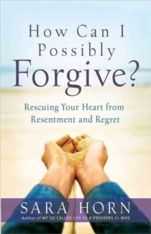 How Can I Possibly Forgive? : Rescuing Your Heart from Resentment and Regret, Paperback / softback Book