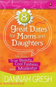 8 Great Dates for Moms and Daughters : How to Talk About True Beauty, Cool Fashion, and...Modesty!, Paperback / softback Book
