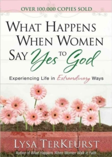 What Happens When Women Say Yes to God : Experiencing Life in Extraordinary Ways, Hardback Book