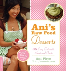 Ani's Raw Food Desserts : 85 Easy, Delectable Sweets and Treats, Paperback Book