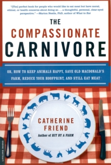 The Compassionate Carnivore : Or, How to Keep Animals Happy, Save Old MacDonald's Farm, Reduce Your Hoofprint, and Still Eat Meat, Paperback / softback Book