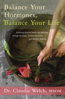 Balance Your Hormones, Balance Your Life : Achieving Optimal Health and Wellness through Ayurveda, Chinese Medicine, and Western Science, Paperback / softback Book