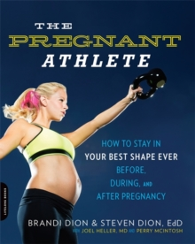 The Pregnant Athlete : How to Stay in Your Best Shape Ever--Before, During, and After Pregnancy, Paperback / softback Book