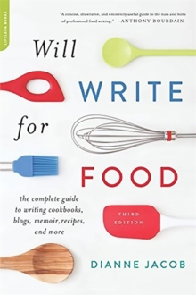 Will Write for Food : The Complete Guide to Writing Cookbooks, Blogs, Memoir, Recipes, and More, Paperback Book
