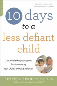 10 Days to a Less Defiant Child, second edition : The Breakthrough Program for Overcoming Your Child's Difficult Behavior, Paperback Book