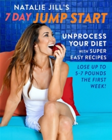 Natalie Jill's 7-Day Jump Start : Unprocess Your Diet with Super Easy Recipes. Lose Up to 5-7 Pounds the First Week!, Hardback Book