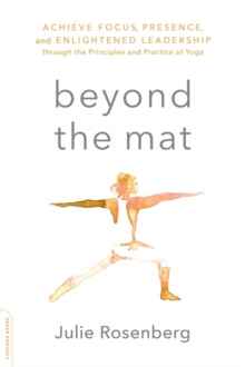 Beyond the Mat : Achieve Focus, Presence, and Enlightened Leadership through the Principles and Practice of Yoga, Paperback Book