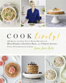 Cook Lively! : 100 Quick and Easy Plant-Based Recipes for High Energy, Glowing Skin, and Vibrant Living - Using 10 Ingredients or Less, Paperback / softback Book
