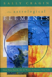The Astrological Elements : How Fire, Earth, Air and Water Influence Your Life, Paperback / softback Book