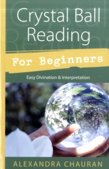 Crystal Ball Reading for Beginners : Easy Divination and Interpretation, Paperback / softback Book