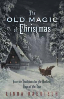 Old Magic of Christmas : Yuletide Traditions for the Darkest Days of the Year, Paperback / softback Book