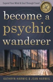Become a Psychic Wanderer : Expand Your Mind and Soul Through Travel, Paperback / softback Book