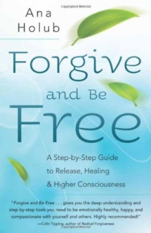 Forgive and be Free : A Step-by-Step Guide to Release, Healing, and Higher Consciousness, Paperback / softback Book