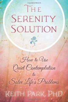 The Serenity Solution : How to Use Quiet Contemplation to Solve Life's Problems, Paperback / softback Book