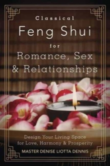 Classical Feng Shui for Romance, Sex and Relationships : Design Your Living Space for Love, Harmony and Prosperity, Paperback / softback Book