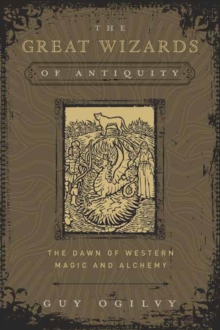 The Great Wizards of Antiquity : The Dawn of Western Magic and Alchemy, Hardback Book