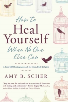How to Heal Yourself When No One Else Can : A Total Self-Healing Approach for Mind, Body, and Spirit, Paperback / softback Book