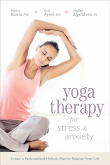 Yoga Therapy for Stress and Anxiety : Create a Personalized Holistic Plan to Balance Your Life, Paperback / softback Book