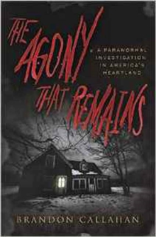 The Agony That Remains : A Paranormal Investigation in America's Heartland, Paperback Book